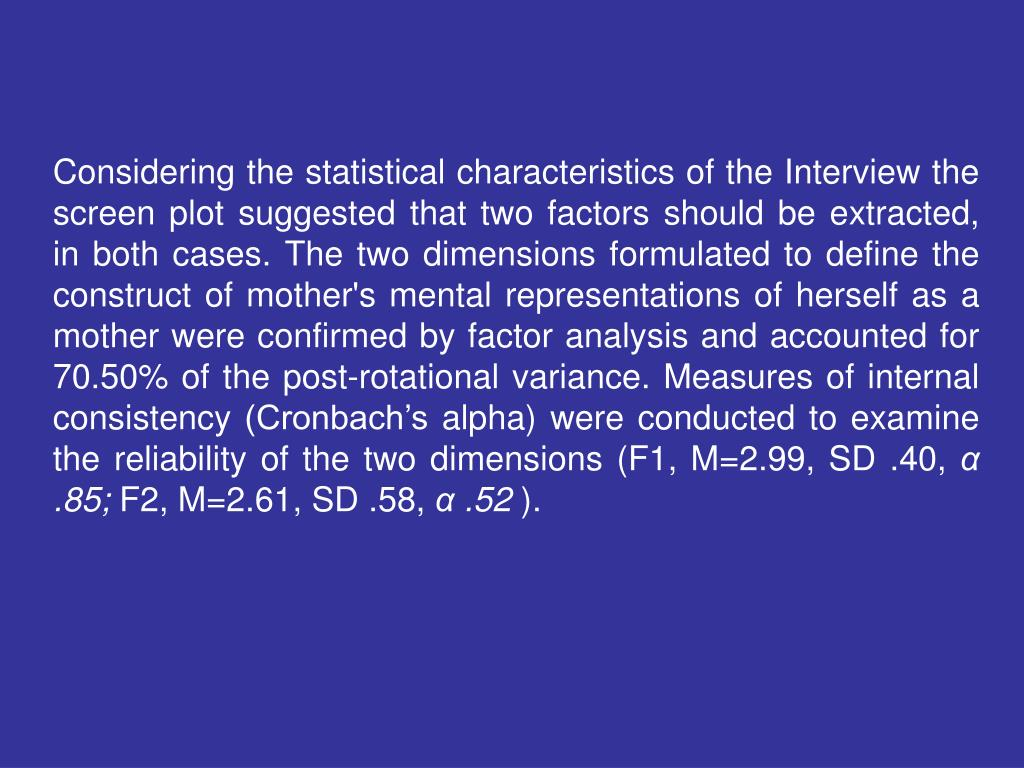 Considering the statistical characteristics of the Interview the screen plot suggested that two factors should be extracted, in both cases. The two dimensions formulated to define the construct of mother's mental representations of herself as a mother were confirmed by factor analysis and accounted for 70.50% of the post-rotational variance. Measures of internal consistency (Cronbach's alpha) were conducted to examine the reliability of the two dimensions (F1, M=2.99, SD .40,