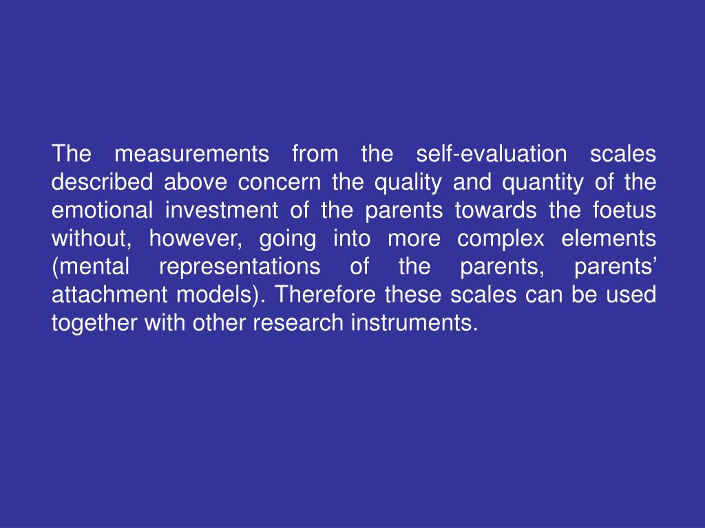 The measurements from the self-evaluation scales described above concern the quality and quantity of the emotional investment of the parents towards the foetus without, however, going into more complex elements (mental representations of the parents, parents' attachment models). Therefore these scales can be used together with other research instruments.