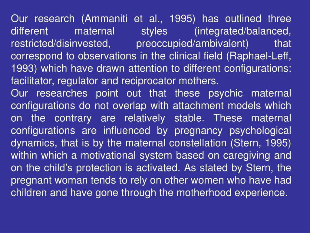 Our research (Ammaniti et al., 1995) has outlined three different maternal styles (integrated/balanced, restricted/disinvested, preoccupied/ambivalent) that correspond to observations in the clinical field (Raphael-Leff, 1993) which have drawn attention to different configurations: facilitator, regulator and reciprocator mothers.
