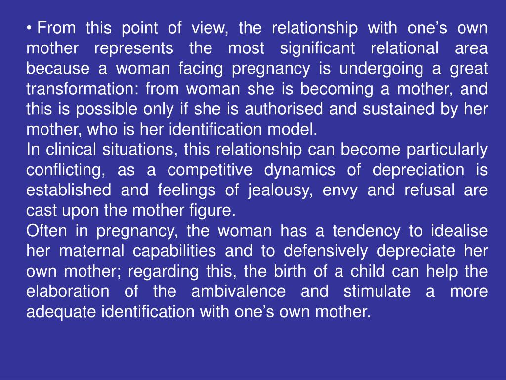 From this point of view, the relationship with one's own mother represents the most significant relational area because a woman facing pregnancy is undergoing a great transformation: from woman she is becoming a mother, and this is possible only if she is authorised and sustained by her mother, who is her identification model.