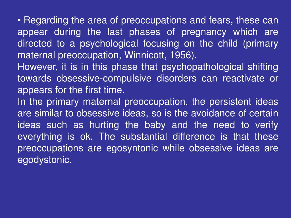 Regarding the area of preoccupations and fears, these can appear during the last phases of pregnancy which are directed to a psychological focusing on the child (primary maternal preoccupation, Winnicott, 1956).