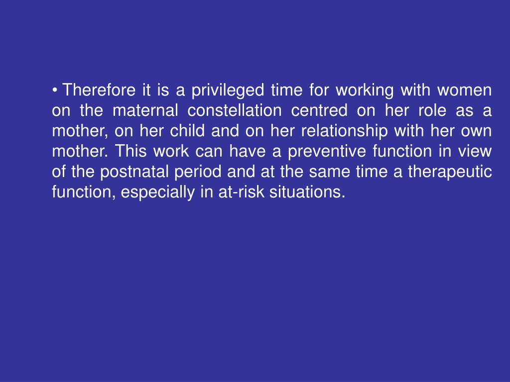 Therefore it is a privileged time for working with women on the maternal constellation centred on her role as a mother, on her child and on her relationship with her own mother. This work can have a preventive function in view of the postnatal period and at the same time a therapeutic function, especially in at-risk situations.