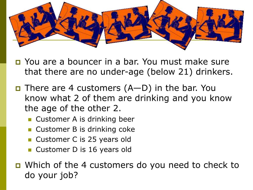 You are a bouncer in a bar. You must make sure that there are no under-age (below 21) drinkers.