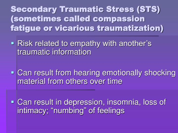 Secondary Traumatic Stress (STS) (sometimes called compassion fatigue or vicarious traumatization)