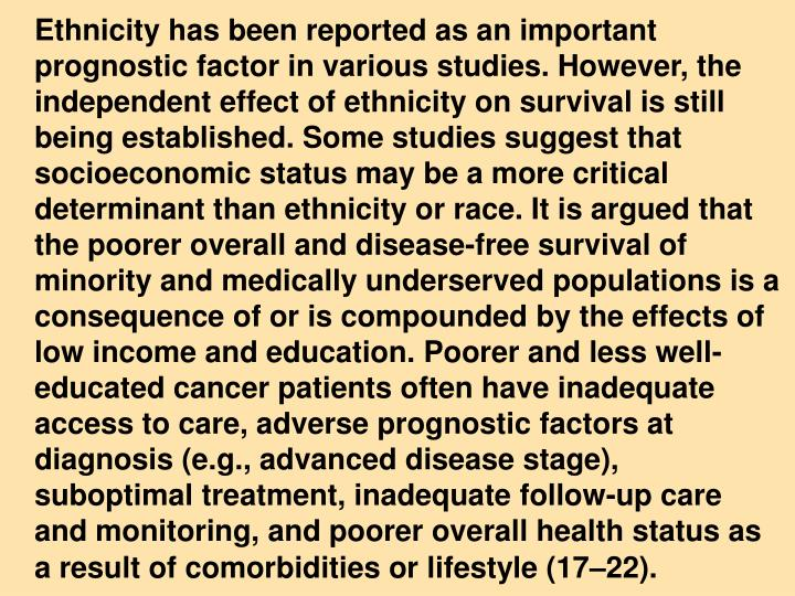 Ethnicity has been reported as an important prognostic factor in various studies. However, the independent effect of ethnicity on survival is still being established. Some studies suggest that socioeconomic status may be a more critical