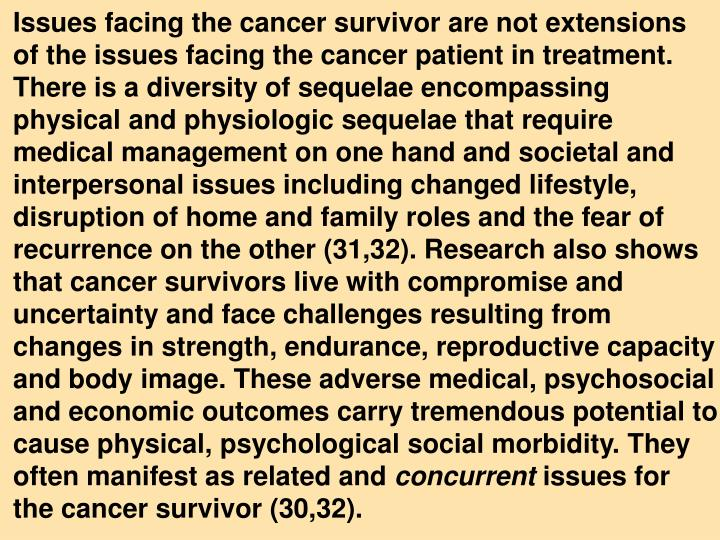 Issues facing the cancer survivor are not extensions     of the issues facing the cancer patient in treatment. There is a diversity of sequelae encompassing    physical and physiologic sequelae that require    medical management on one hand and societal and interpersonal issues including changed lifestyle, disruption of home and family roles and the fear of recurrence on the other (31,32). Research also shows that cancer survivors live with compromise and uncertainty and face challenges resulting from   changes in strength, endurance, reproductive capacity and body image. These adverse medical, psychosocial and economic outcomes carry tremendous potential to cause physical, psychological social morbidity. They often manifest as related and
