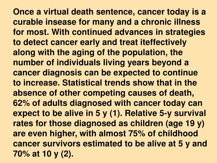 Once a virtual death sentence, cancer today is a curable insease for many and a chronic illness for most. With continued advances in strategies to detect cancer early and treat iteffectively along with the aging of the population, the number of individuals living years beyond a cancer diagnosis can be expected to continue  to increase. Statistical trends show that in the absence of other competing causes of death, 62% of adults diagnosed with cancer today can expect to be alive in 5 y (1). Relative 5-y survival rates for those diagnosed as children (age 19 y) are even higher, with almost 75% of childhood cancer survivors estimated to be alive at 5 y and 70% at 10 y (2).