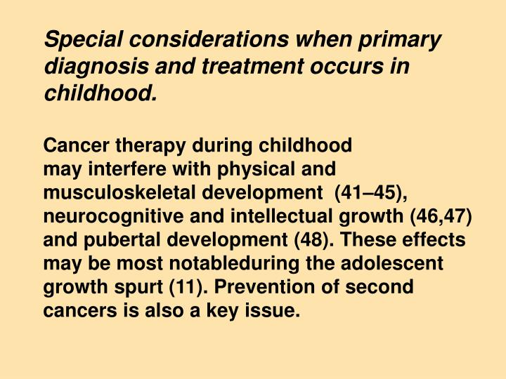 Special considerations when primary diagnosis and treatment occurs in childhood.