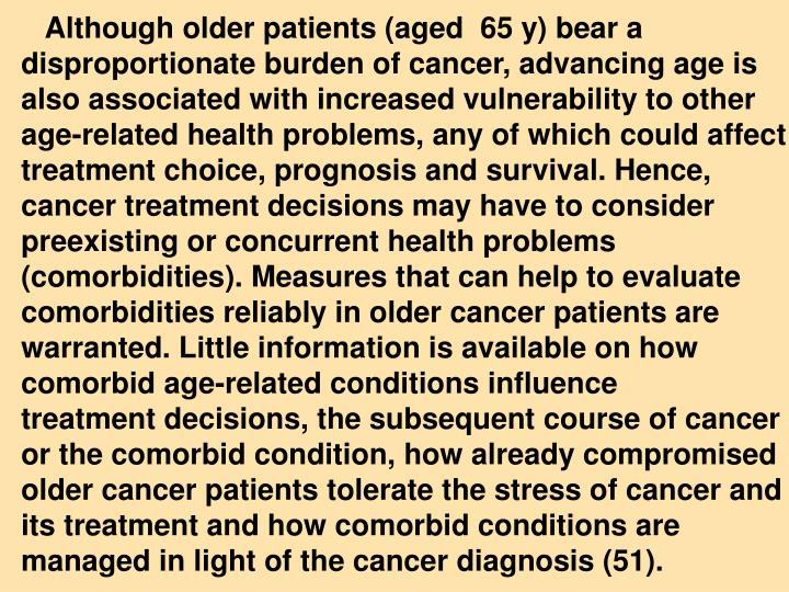 Although older patients (aged  65 y) bear a disproportionate burden of cancer, advancing age is also associated with increased vulnerability to other age-related health problems, any of which could affect treatment choice, prognosis and survival. Hence, cancer treatment decisions may have to consider preexisting or concurrent health problems (comorbidities). Measures that can help to evaluate comorbidities reliably in older cancer patients are warranted. Little information is available on how comorbid age-related conditions influence