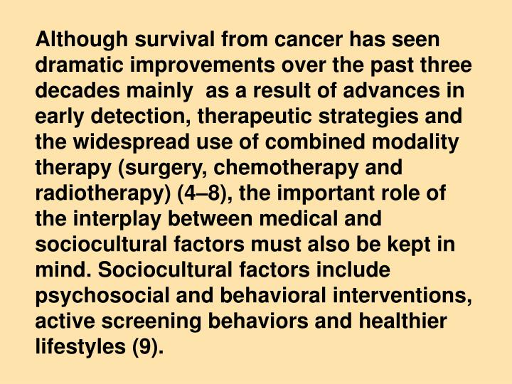 Although survival from cancer has seen dramatic improvements over the past three decades mainly  as a result of advances in early detection, therapeutic strategies and the widespread use of combined modality therapy (surgery, chemotherapy and radiotherapy) (4–8), the important role of    the interplay between medical and sociocultural factors must also be kept in mind. Sociocultural factors include psychosocial and behavioral interventions, active screening behaviors and healthier lifestyles (9).