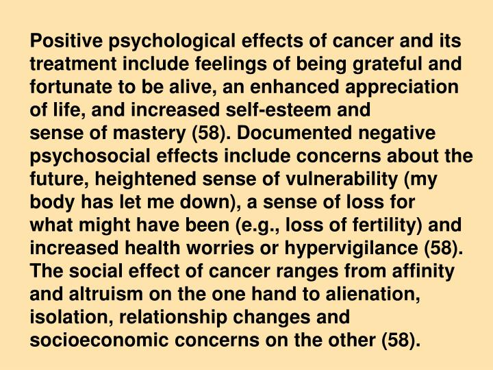 Positive psychological effects of cancer and its treatment include feelings of being grateful and fortunate to be alive, an enhanced appreciation of life, and increased self-esteem and