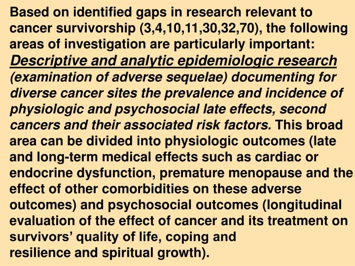 Based on identified gaps in research relevant to   cancer survivorship (3,4,10,11,30,32,70), the following areas of investigation are particularly important: