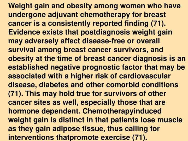 Weight gain and obesity among women who have undergone adjuvant chemotherapy for breast cancer is a consistently reported finding (71). Evidence exists that postdiagnosis weight gain may adversely affect disease-free or overall survival among breast cancer survivors, and obesity at the time of breast cancer diagnosis is an established negative prognostic factor that may be associated with a higher risk of cardiovascular