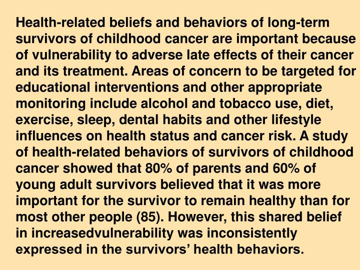 Health-related beliefs and behaviors of long-term survivors of childhood cancer are important because of vulnerability to adverse late effects of their cancer and its treatment. Areas of concern to be targeted for educational interventions and other appropriate monitoring include alcohol and tobacco use, diet, exercise, sleep, dental habits and other lifestyle influences on health status and cancer risk. A study of health-related behaviors of survivors of childhood cancer showed that 80% of parents and 60% of young adult survivors believed that it was more important for the survivor to remain healthy than for most other people (85). However, this shared belief in increasedvulnerability was inconsistently expressed in the survivors' health behaviors.