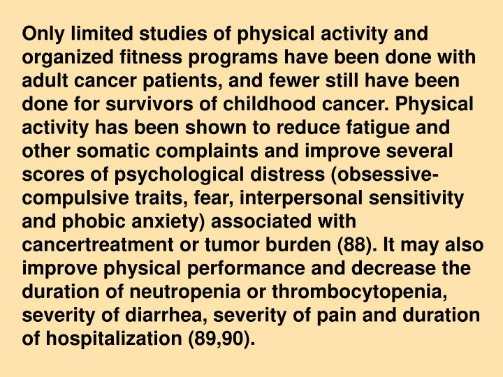 Only limited studies of physical activity and organized fitness programs have been done with adult cancer patients, and fewer still have been done for survivors of childhood cancer. Physical activity has been shown to reduce fatigue and