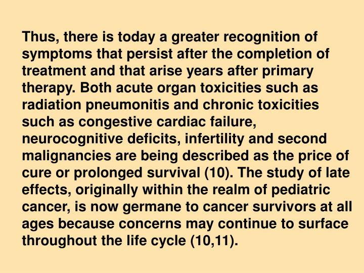 Thus, there is today a greater recognition of symptoms that persist after the completion of treatment and that arise years after primary therapy. Both acute organ toxicities such as