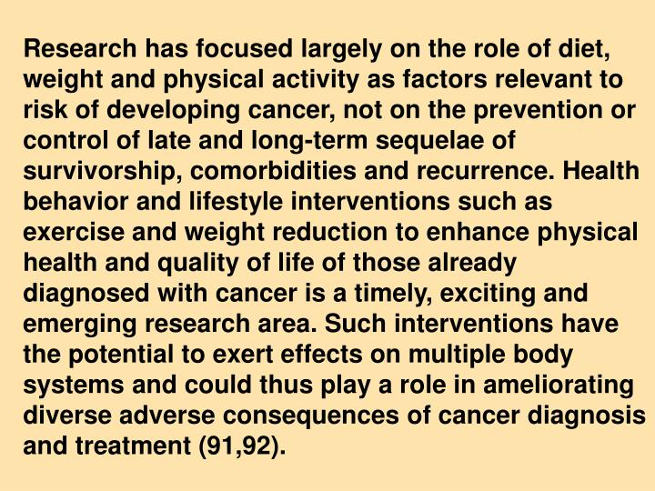 Research has focused largely on the role of diet, weight and physical activity as factors relevant to risk of developing cancer, not on the prevention or control of late and long-term sequelae of survivorship, comorbidities and recurrence. Health