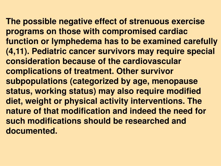 The possible negative effect of strenuous exercise programs on those with compromised cardiac   function or lymphedema has to be examined carefully (4,11). Pediatric cancer survivors may require special consideration because of the cardiovascular