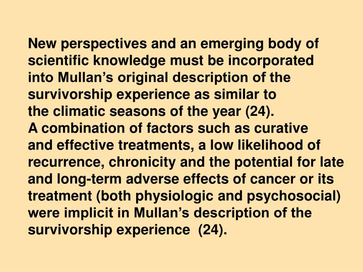 New perspectives and an emerging body of scientific knowledge must be incorporated   into Mullan's original description of the survivorship experience as similar to                     the climatic seasons of the year (24).                        A combination of factors such as curative               and effective treatments, a low likelihood of recurrence, chronicity and the potential for late and long-term adverse effects of cancer or its treatment (both physiologic and psychosocial)
