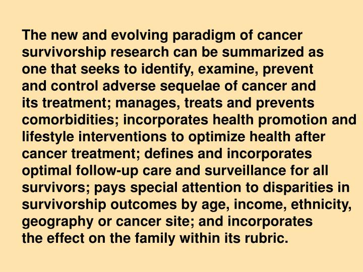 The new and evolving paradigm of cancer survivorship research can be summarized as     one that seeks to identify, examine, prevent       and control adverse sequelae of cancer and