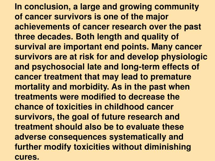 In conclusion, a large and growing community of cancer survivors is one of the major achievements of cancer research over the past three decades. Both length and quality of survival are important end points. Many cancer survivors are at risk for and develop physiologic and psychosocial late and long-term effects of cancer treatment that may lead to premature