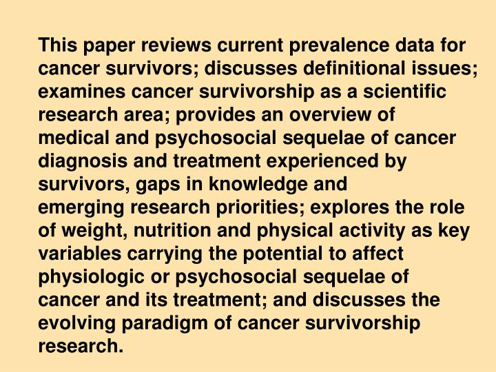 This paper reviews current prevalence data for cancer survivors; discusses definitional issues; examines cancer survivorship as a scientific research area; provides an overview of