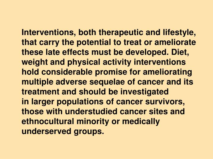 Interventions, both therapeutic and lifestyle, that carry the potential to treat or ameliorate these late effects must be developed. Diet, weight and physical activity interventions