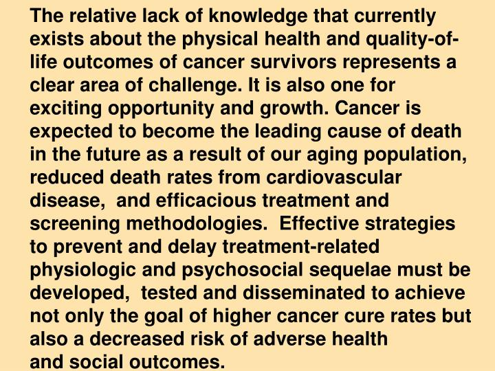 The relative lack of knowledge that currently exists about the physical health and quality-of-life outcomes of cancer survivors represents a clear area of challenge. It is also one for