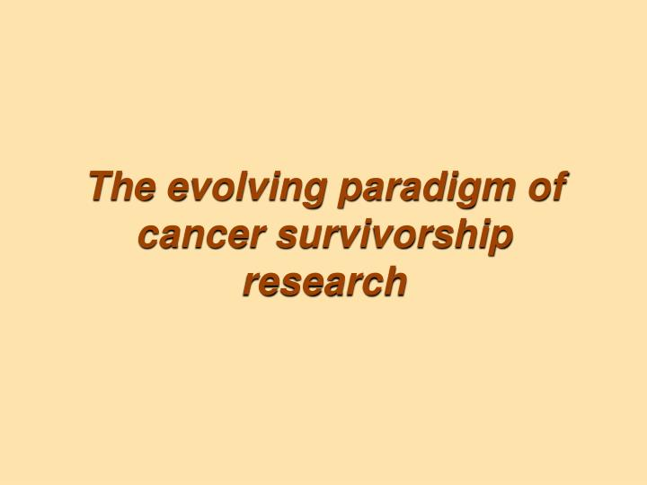 The evolving paradigm of cancer survivorship research