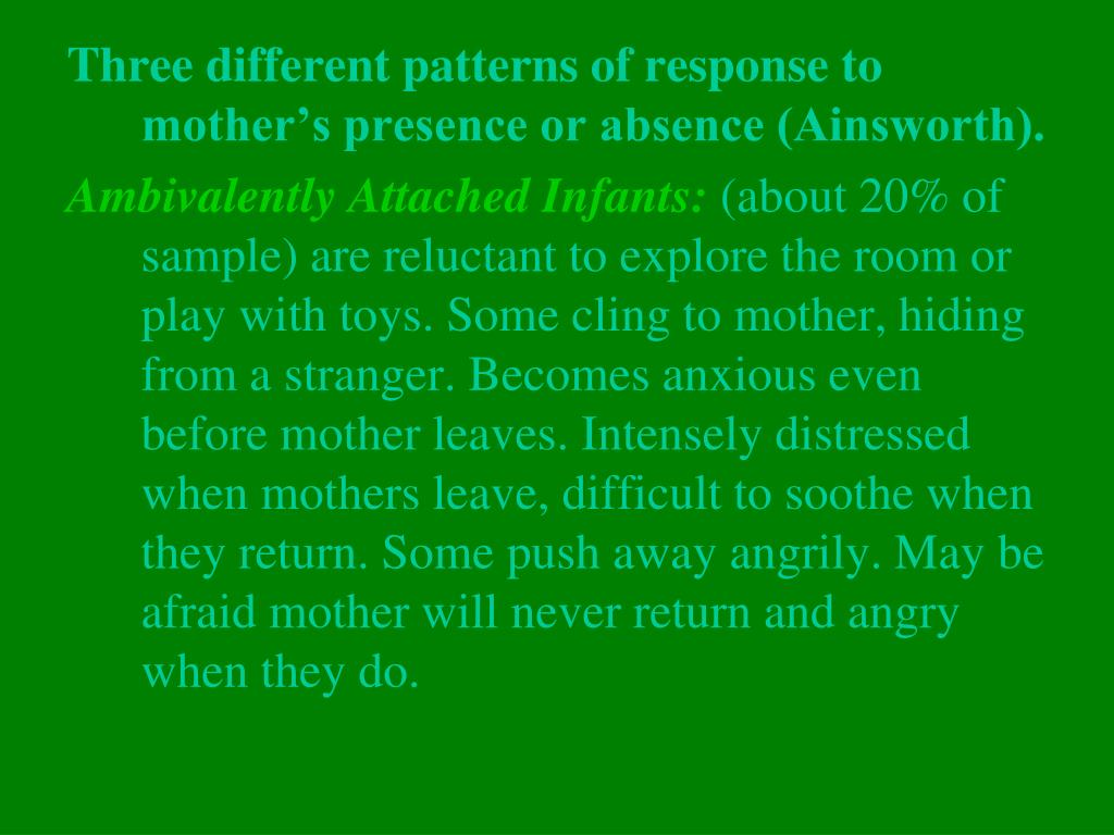 Three different patterns of response to mother's presence or absence (Ainsworth).