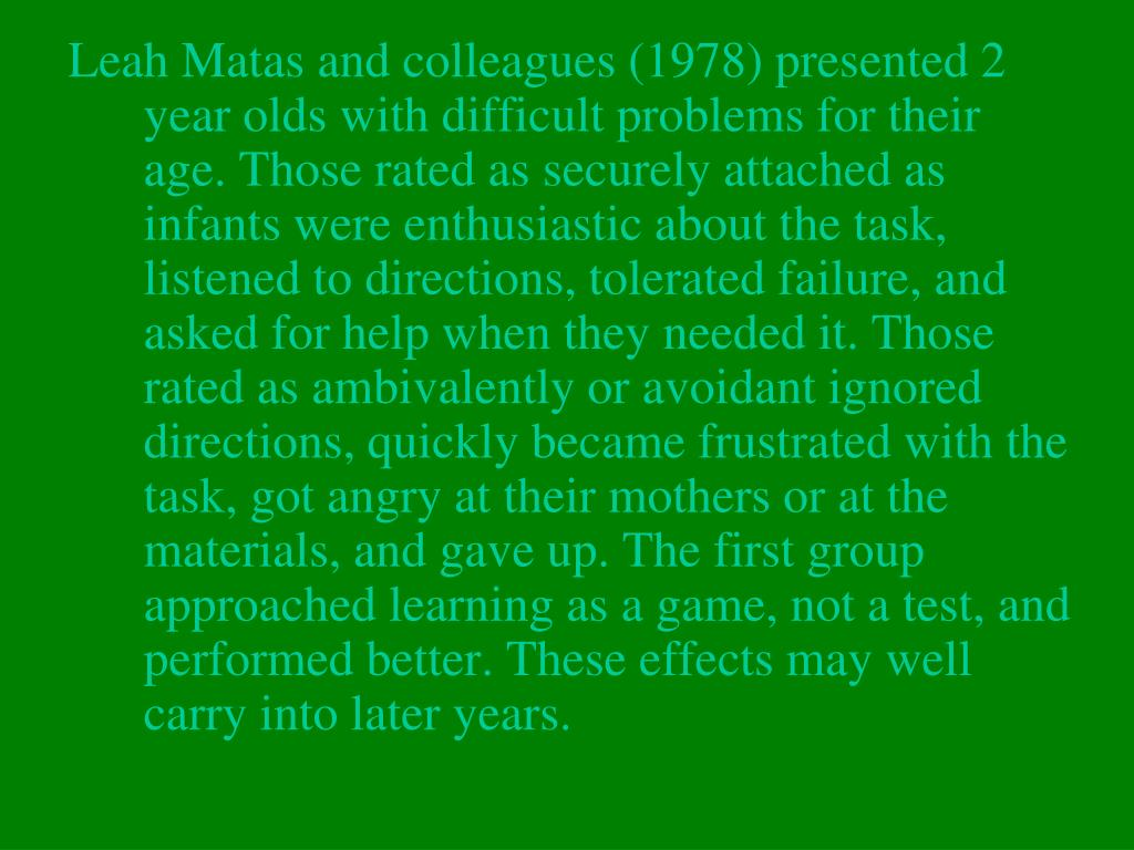 Leah Matas and colleagues (1978) presented 2 year olds with difficult problems for their age. Those rated as securely attached as infants were enthusiastic about the task, listened to directions, tolerated failure, and asked for help when they needed it. Those rated as ambivalently or avoidant ignored directions, quickly became frustrated with the task, got angry at their mothers or at the materials, and gave up. The first group approached learning as a game, not a test, and performed better. These effects may well carry into later years.