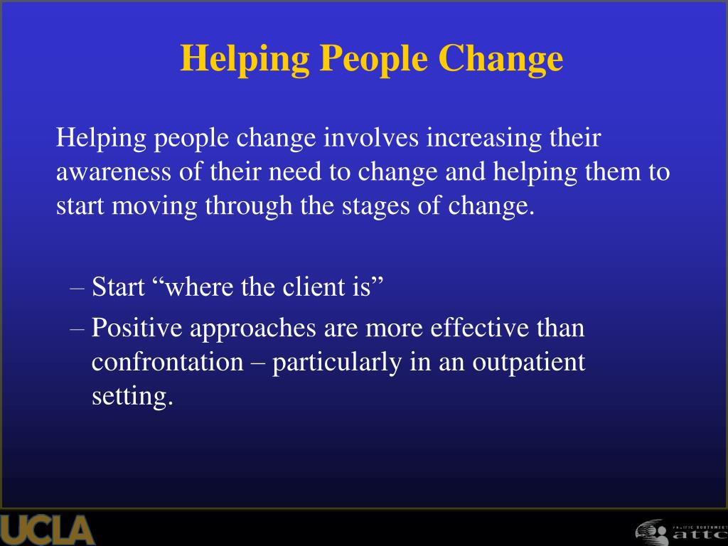 Helping people change involves increasing their awareness of their need to change and helping them to start moving through the stages of change.