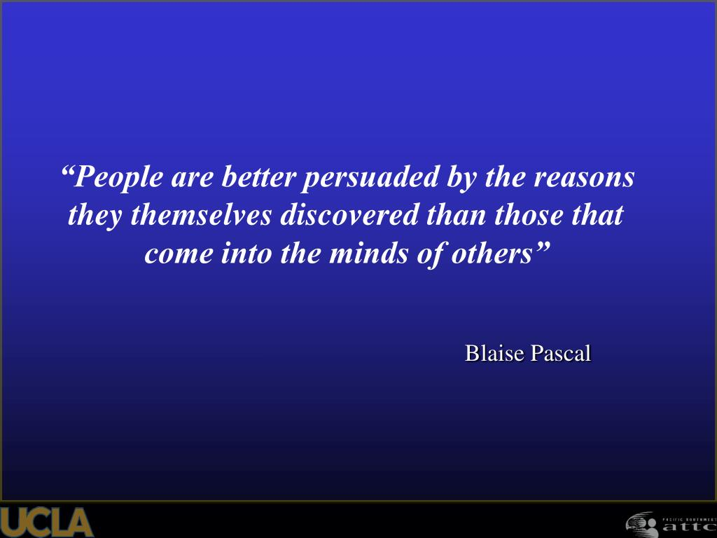 """People are better persuaded by the reasons they themselves discovered than those that come into the minds of others"""