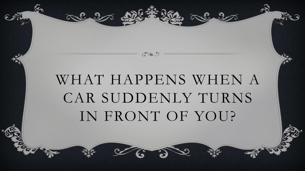 What Happens When a car suddenly turns in front of you?