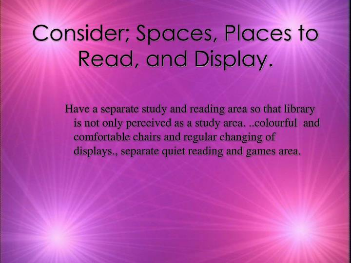 Consider; Spaces, Places to Read, and Display.