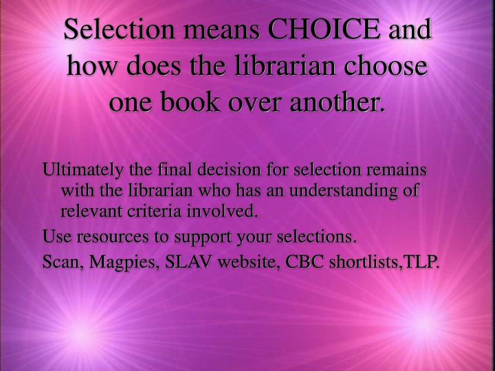 Selection means CHOICE and how does the librarian choose one book over another.