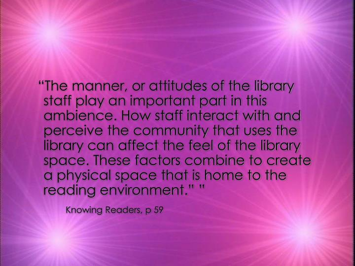 """""""The manner, or attitudes of the library staff play an important part in this ambience. How staff interact with and perceive the community that uses the library can affect the feel of the library space. These factors combine to create a physical space that is home to the reading environment."""" """""""