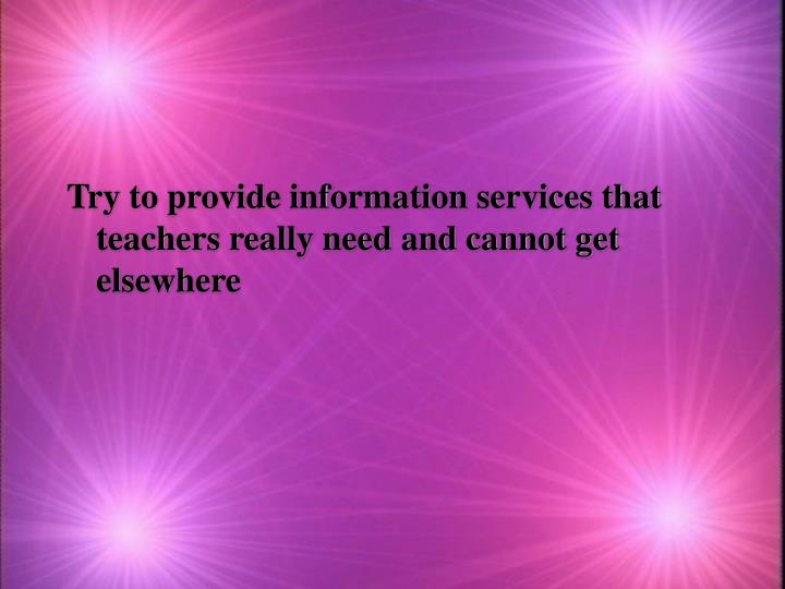 Try to provide information services that teachers really need and cannot get elsewhere