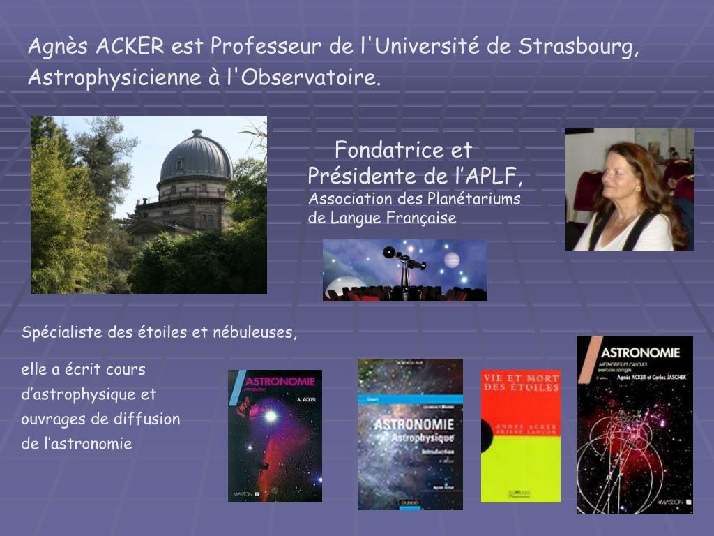 Agnès ACKER est Professeur de l'Université de Strasbourg, Astrophysicienne à l'Observatoire.