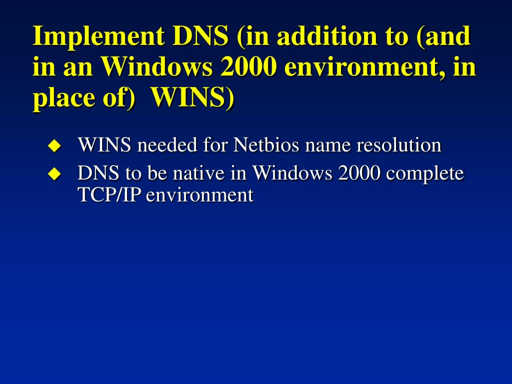 Implement DNS (in addition to (and in an Windows 2000 environment, in place of)  WINS)