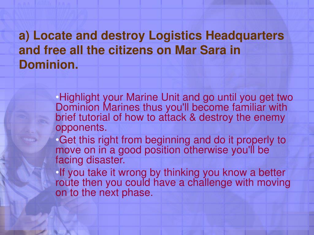 a) Locate and destroy Logistics Headquarters and free all the citizens on Mar Sara in Dominion.