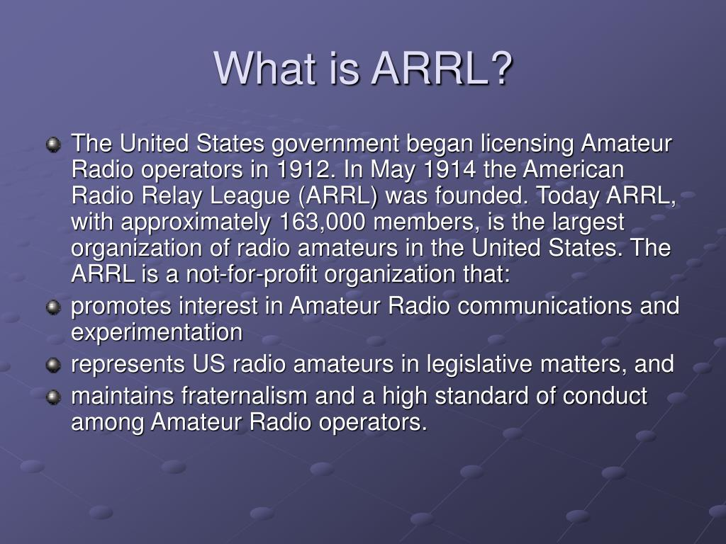 The United States government began licensing Amateur Radio operators in 1912. In May 1914 the American Radio Relay League (ARRL) was founded. Today ARRL, with approximately 163,000 members, is the largest organization of radio amateurs in the United States. The ARRL is a not-for-profit organization that: