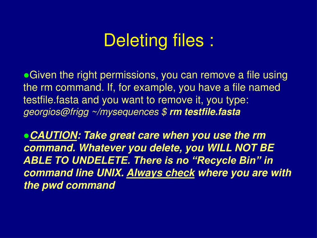 Given the right permissions, you can remove a file using the rm command. If, for example, you have a file named testfile.fasta and you want to remove it, you type: