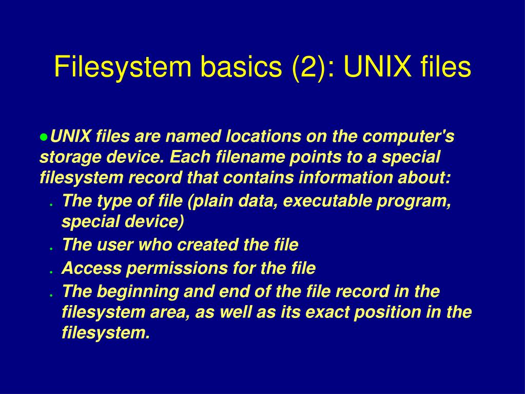 UNIX files are named locations on the computer's storage device. Each filename points to a special filesystem record that contains information about: