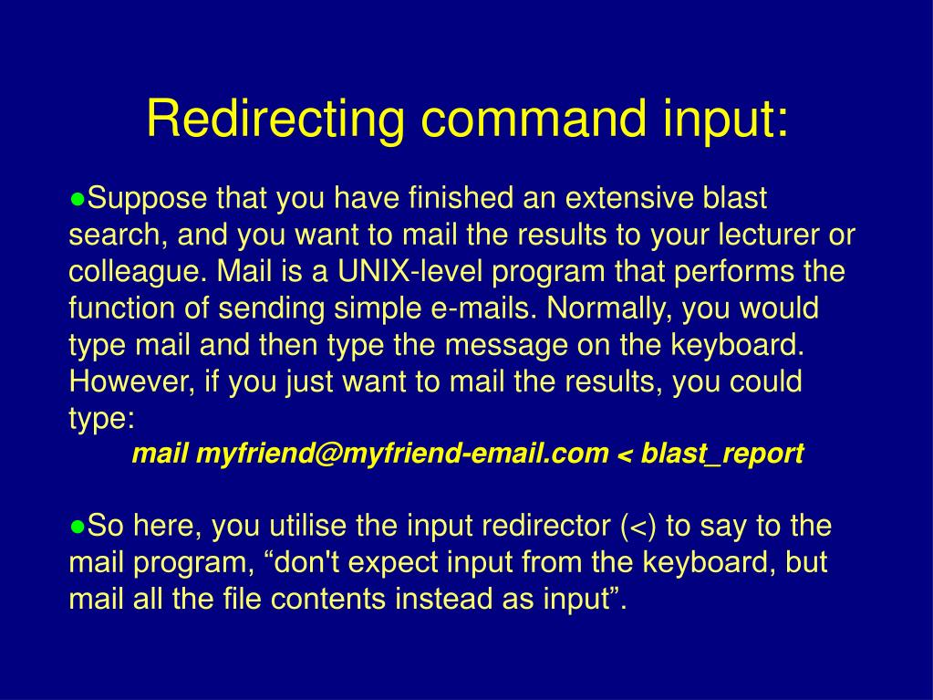 Suppose that you have finished an extensive blast search, and you want to mail the results to your lecturer or colleague. Mail is a UNIX-level program that performs the function of sending simple e-mails. Normally, you would type mail and then type the message on the keyboard. However, if you just want to mail the results, you could type: