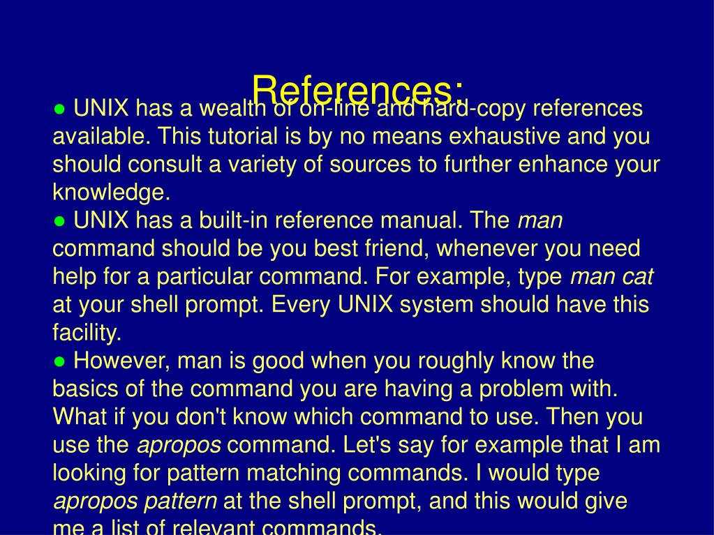 UNIX has a wealth of on-line and hard-copy references available. This tutorial is by no means exhaustive and you should consult a variety of sources to further enhance your knowledge.