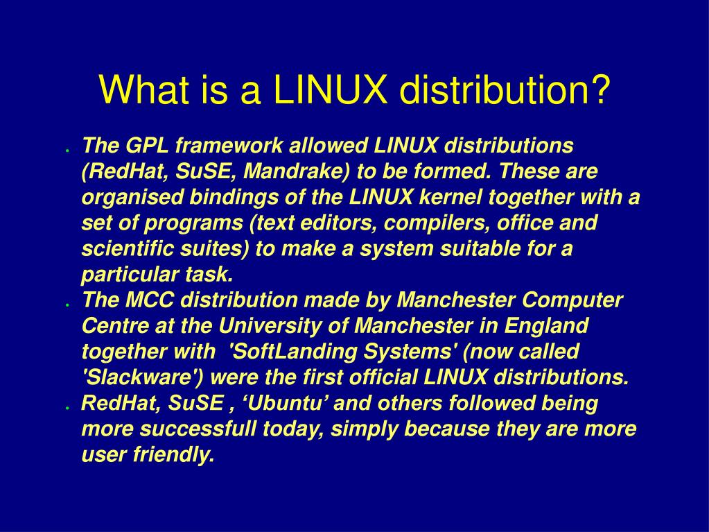 The GPL framework allowed LINUX distributions (RedHat, SuSE, Mandrake) to be formed. These are organised bindings of the LINUX kernel together with a set of programs (text editors, compilers, office and scientific suites) to make a system suitable for a particular task.