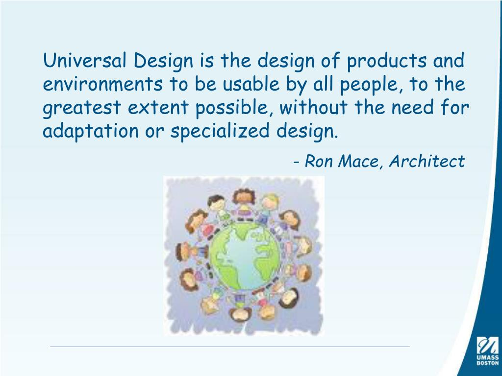 Universal Design is the design of products and environments to be usable by all people, to the greatest extent possible, without the need for adaptation or specialized design.