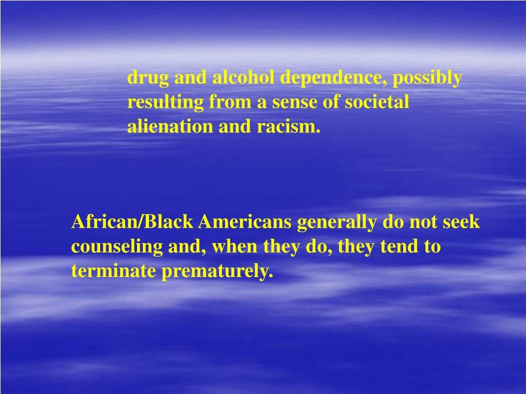 drug and alcohol dependence, possibly resulting from a sense of societal alienation and racism.
