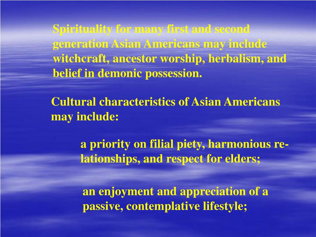 Spirituality for many first and second generation Asian Americans may include witchcraft, ancestor worship, herbalism, and belief in demonic possession.